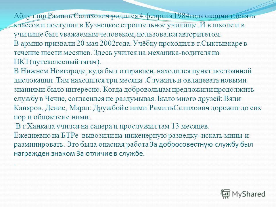 Абдуллин Рамиль Салихович родился 4 февраля 1984года окончил девять классов и поступил в Кузнецкое строительное училище. И в школе и в училище был уважаемым человеком, пользовался авторитетом. В армию призвали 20 мая 2002года. Учёбку проходил в г.Сык