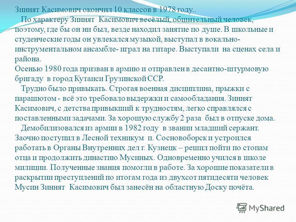 Зиннят Касимович окончил 10 классов в 1978 году.. По характеру Зиннят Касимович весёлый, общительный человек, поэтому, где бы он ни был, везде находил занятие по душе. В школьные и студенческие годы он увлекался музыкой, выступал в вокально- инструме