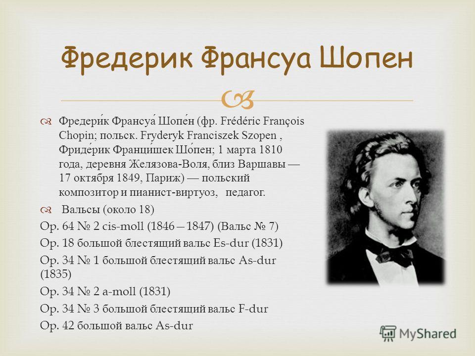 Фредерик Франсуа Шопен ( фр. Frédéric François Chopin; польск. Fryderyk Franciszek Szopen, Фридерик Францишек Шопен ; 1 марта 1810 года, деревня Желязова - Воля, близ Варшавы 17 октября 1849, Париж ) польский композитор и пианист - виртуоз, педагог.