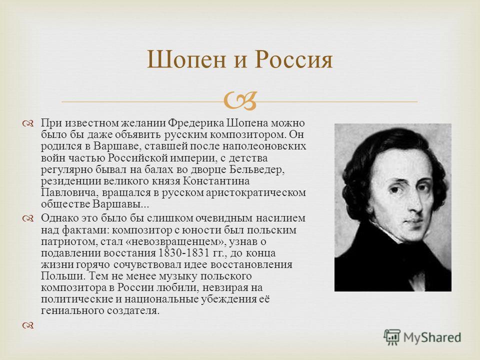 При известном желании Фредерика Шопена можно было бы даже объявить русским композитором. Он родился в Варшаве, ставшей после наполеоновских войн частью Российской империи, с детства регулярно бывал на балах во дворце Бельведер, резиденции великого кн