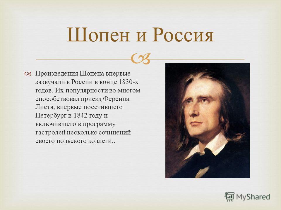 Произведения Шопена впервые зазвучали в России в конце 1830- х годов. Их популярности во многом способствовал приезд Ференца Листа, впервые посетившего Петербург в 1842 году и включившего в программу гастролей несколько сочинений своего польского кол
