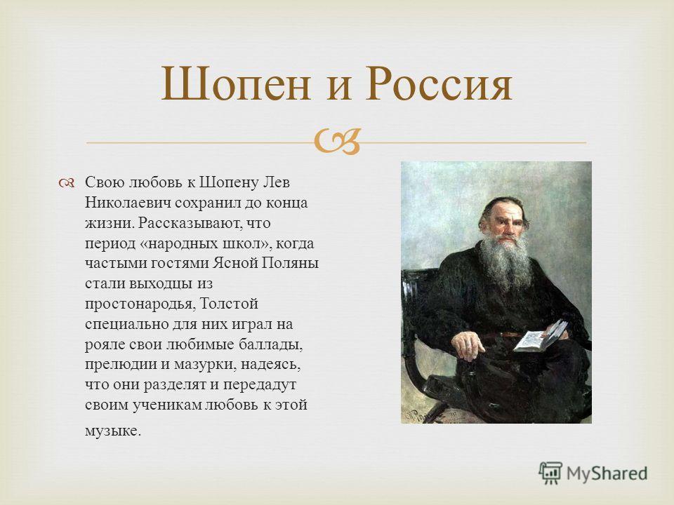 Свою любовь к Шопену Лев Николаевич сохранил до конца жизни. Рассказывают, что период « народных школ », когда частыми гостями Ясной Поляны стали выходцы из простонародья, Толстой специально для них играл на рояле свои любимые баллады, прелюдии и маз