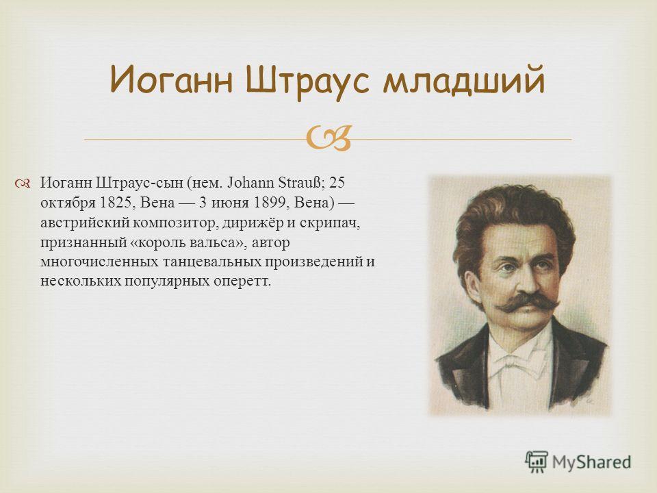 Иоганн Штраус младший Иоганн Штраус - сын ( нем. Johann Strauß; 25 октября 1825, Вена 3 июня 1899, Вена ) австрийский композитор, дирижёр и скрипач, признанный « король вальса », автор многочисленных танцевальных произведений и нескольких популярных