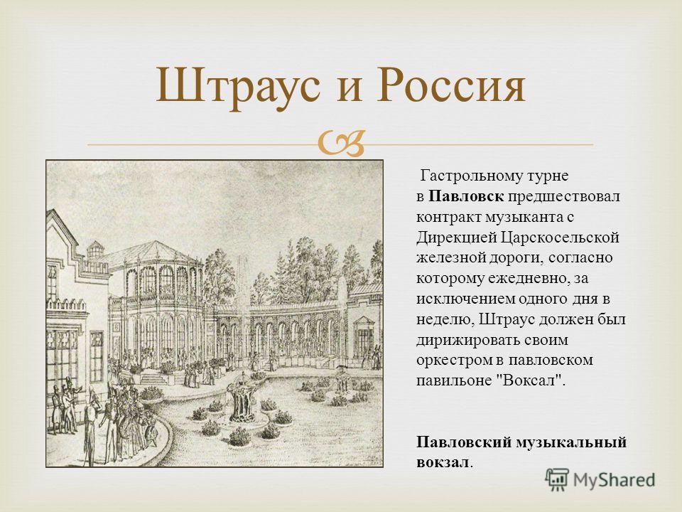 Штраус и Россия Гастрольному турне в Павловск предшествовал контракт музыканта с Дирекцией Царскосельской железной дороги, согласно которому ежедневно, за исключением одного дня в неделю, Штраус должен был дирижировать своим оркестром в павловском па