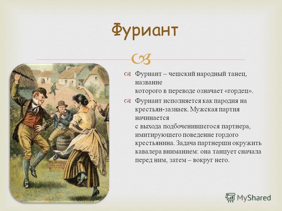 Фуриант – чешский народный танец, название которого в переводе означает « гордец ». Фуриант исполняется как пародия на крестьян - зазнаек. Мужская партия начинается с выхода подбоченившегося партнера, имитирующего поведение гордого крестьянина. Задач
