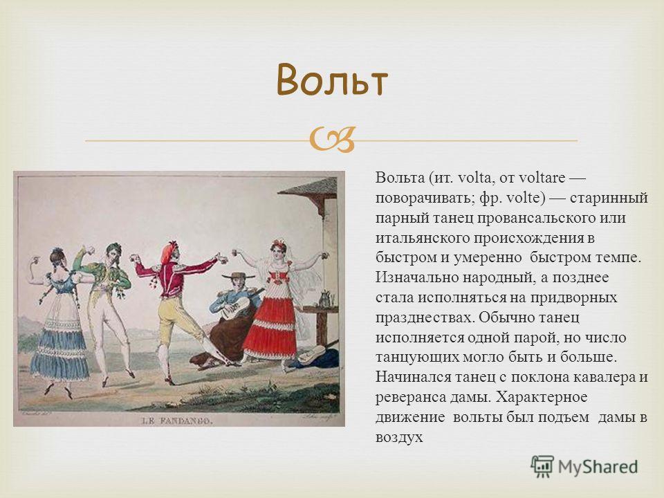 Вольта ( ит. volta, от voltare поворачивать ; фр. volte) старинный парный танец провансальского или итальянского происхождения в быстром и умеренно быстром темпе. Изначально народный, а позднее стала исполняться на придворных празднествах. Обычно тан