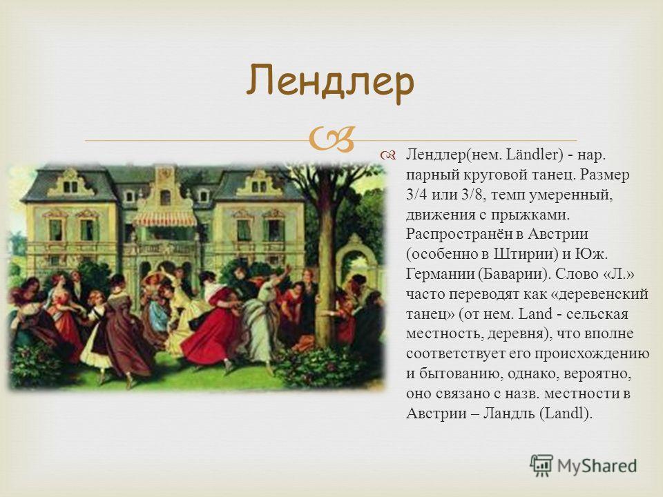 Лендлер ( нем. Ländler) - нар. парный круговой танец. Размер 3/4 или 3/8, темп умеренный, движения с прыжками. Распространён в Австрии ( особенно в Штирии ) и Юж. Германии ( Баварии ). Слово « Л.» часто переводят как « деревенский танец » ( от нем. L