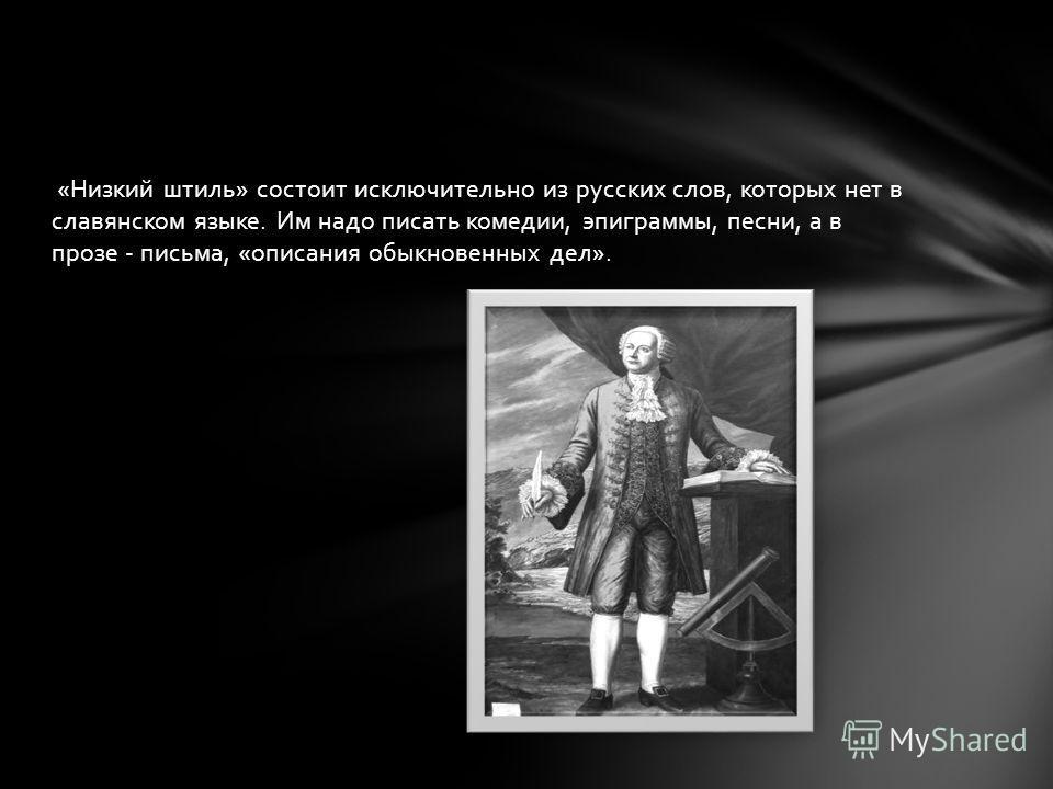 «Низкий штиль» состоит исключительно из русских слов, которых нет в славянском языке. Им надо писать комедии, эпиграммы, песни, а в прозе - письма, «описания обыкновенных дел».