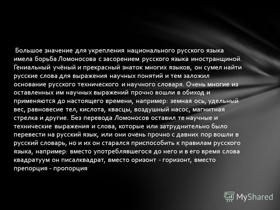 Большое значение для укрепления национального русского языка имела борьба Ломоносова с засорением русского языка иностранщиной. Гениальный учёный и прекрасный знаток многих языков, он сумел найти русские слова для выражения научных понятий и тем зало