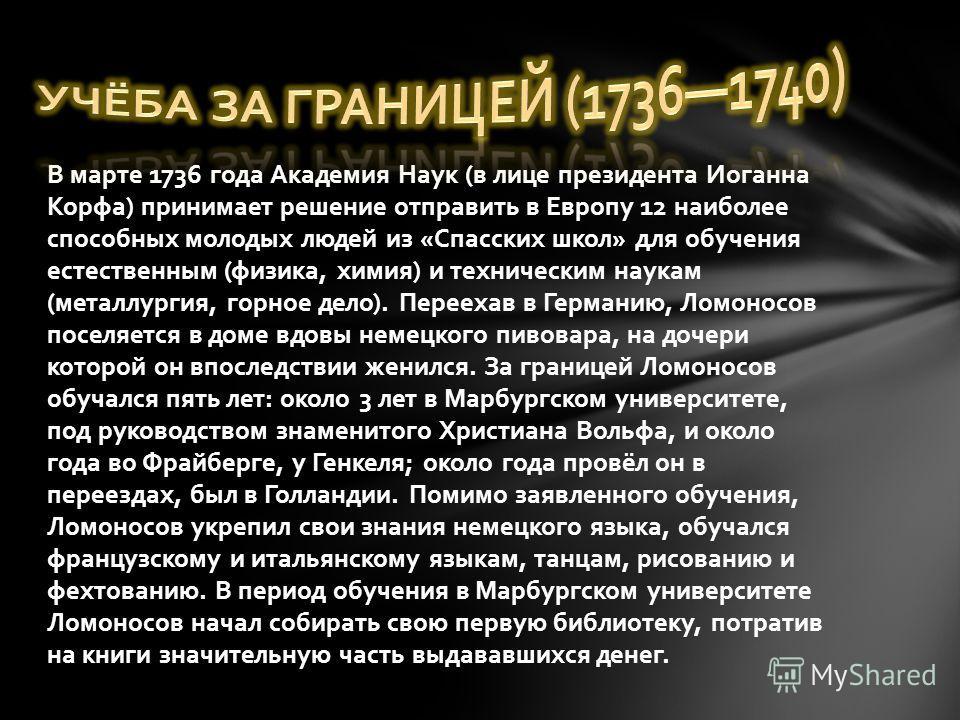 В марте 1736 года Академия Наук (в лице президента Иоганна Корфа) принимает решение отправить в Европу 12 наиболее способных молодых людей из «Спасских школ» для обучения естественным (физика, химия) и техническим наукам (металлургия, горное дело). П