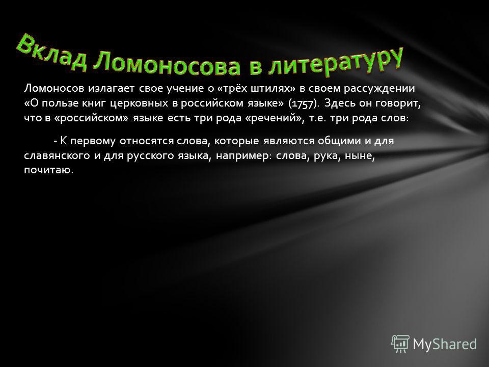 Ломоносов излагает свое учение о «трёх штилях» в своем рассуждении «О пользе книг церковных в российском языке» (1757). Здесь он говорит, что в «российском» языке есть три рода «речений», т.е. три рода слов: - К первому относятся слова, которые являю