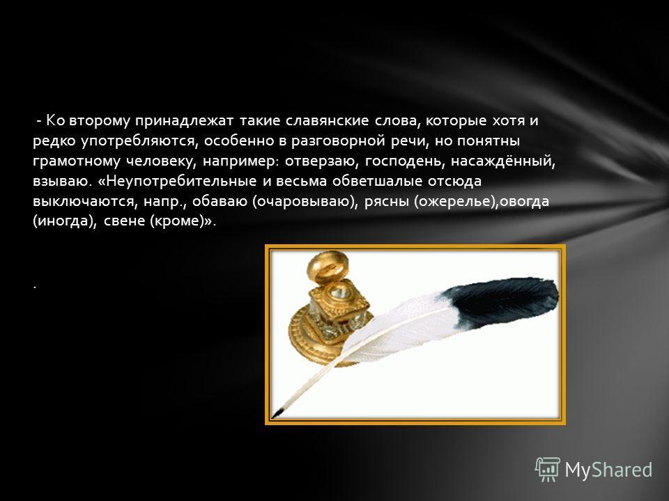 - Ко второму принадлежат такие славянские слова, которые хотя и редко употребляются, особенно в разговорной речи, но понятны грамотному человеку, например: отверзаю, господень, насаждённый, взываю. «Неупотребительные и весьма обветшалые отсюда выключ