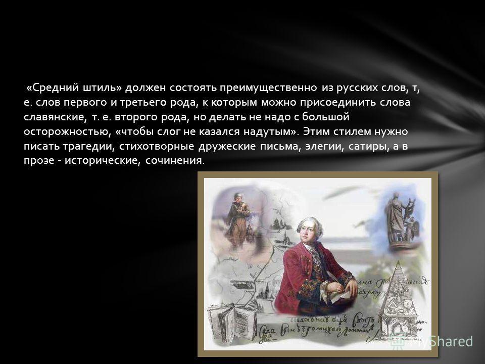«Средний штиль» должен состоять преимущественно из русских слов, т, е. слов первого и третьего рода, к которым можно присоединить слова славянские, т. е. второго рода, но делать не надо с большой осторожностью, «чтобы слог не казался надутым». Этим с