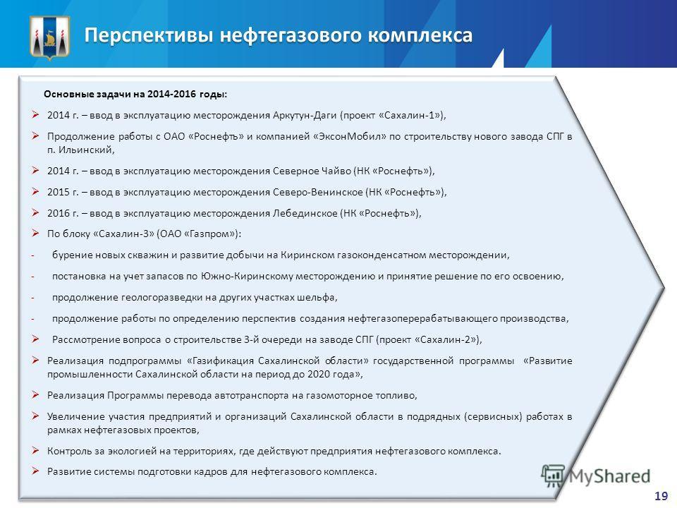Перспективы нефтегазового комплекса Основные задачи на 2014-2016 годы: 2014 г. – ввод в эксплуатацию месторождения Аркутун-Даги (проект «Сахалин-1»), Продолжение работы с ОАО «Роснефть» и компанией «ЭксонМобил» по строительству нового завода СПГ в п.