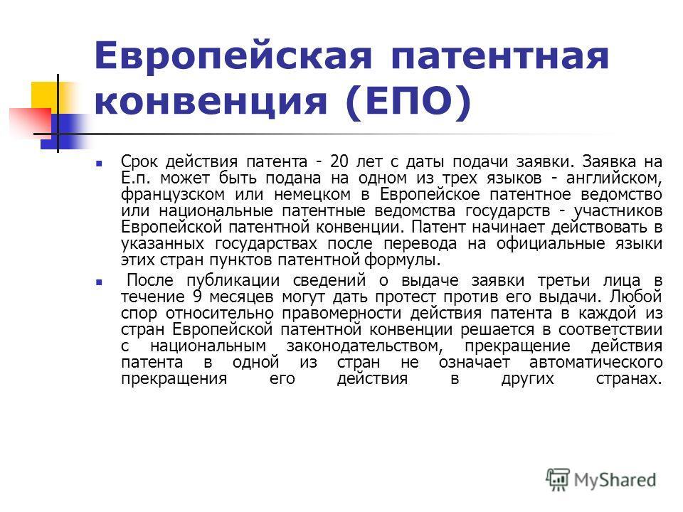 Европейская патентная конвенция (ЕПО) Срок действия патента - 20 лет с даты подачи заявки. Заявка на Е.п. может быть подана на одном из трех языков - английском, французском или немецком в Европейское патентное ведомство или национальные патентные ве