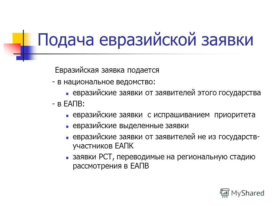 Подача евразийской заявки Евразийская заявка подается - в национальное ведомство: евразийские заявки от заявителей этого государства - в ЕАПВ: евразийские заявки с испрашиванием приоритета евразийские выделенные заявки евразийские заявки от заявителе