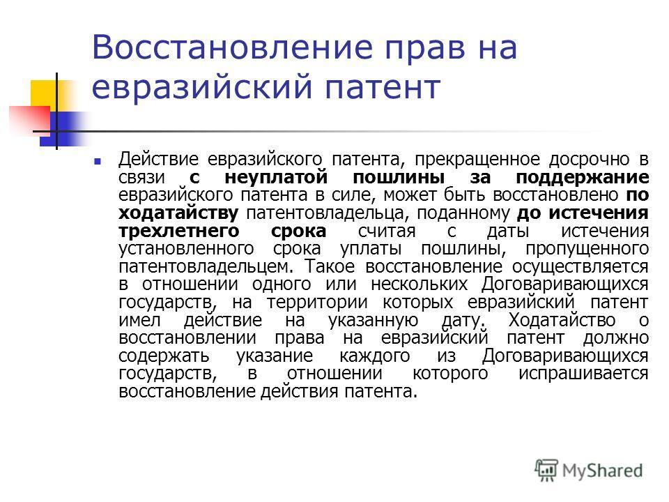 Восстановление прав на евразийский патент Действие евразийского патента, прекращенное досрочно в связи с неуплатой пошлины за поддержание евразийского патента в силе, может быть восстановлено по ходатайству патентовладельца, поданному до истечения тр