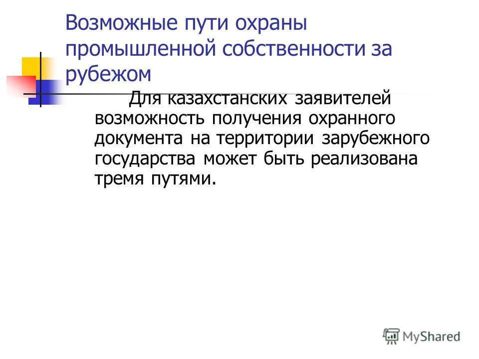 Возможные пути охраны промышленной собственности за рубежом Для казахстанских заявителей возможность получения охранного документа на территории зарубежного государства может быть реализована тремя путями.