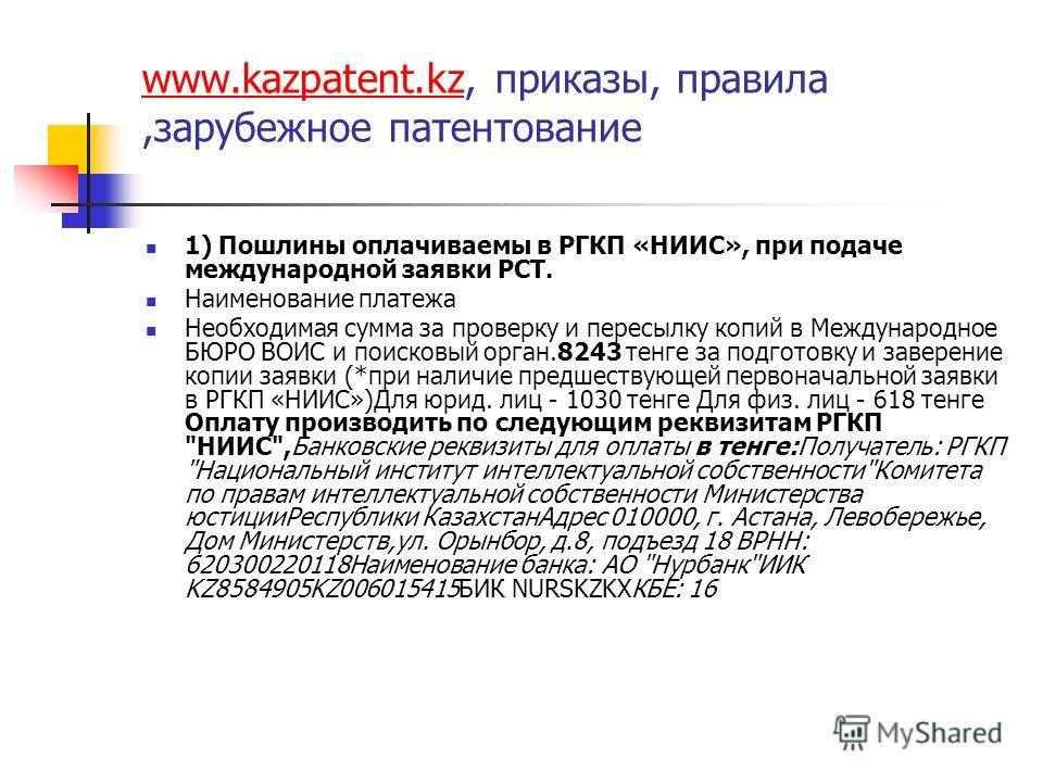 www.kazpatent.kzwww.kazpatent.kz, приказы, правила,зарубежное патентование 1) Пошлины оплачиваемы в РГКП «НИИС», при подаче международной заявки РСТ. Наименование платежа Необходимая сумма за проверку и пересылку копий в Международное БЮРО ВОИС и пои