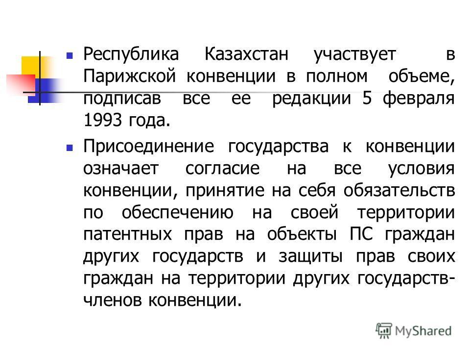 Республика Казахстан участвует в Парижской конвенции в полном объеме, подписав все ее редакции 5 февраля 1993 года. Присоединение государства к конвенции означает согласие на все условия конвенции, принятие на себя обязательств по обеспечению на свое