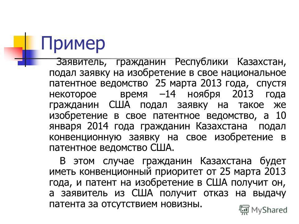 Пример Заявитель, гражданин Республики Казахстан, подал заявку на изобретение в свое национальное патентное ведомство 25 марта 2013 года, спустя некоторое время –14 ноября 2013 года гражданин США подал заявку на такое же изобретение в свое патентное