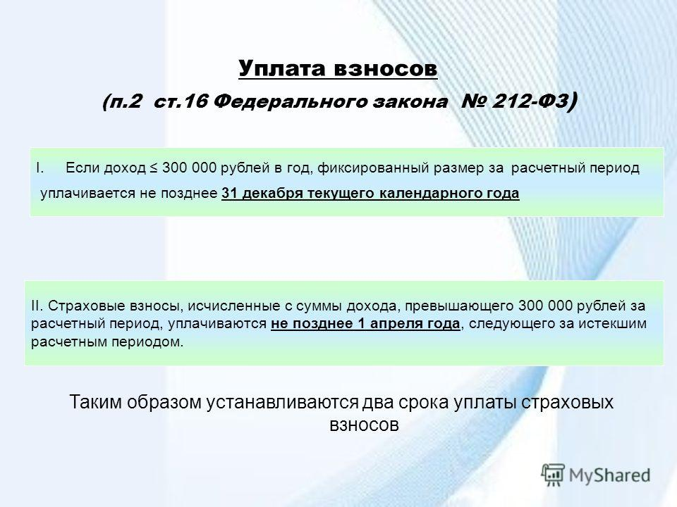 Уплата взносов (п.2 ст.16 Федерального закона 212-ФЗ ) I.Если доход 300 000 рублей в год, фиксированный размер за расчетный период уплачивается не позднее 31 декабря текущего календарного года II. Страховые взносы, исчисленные с суммы дохода, превыша