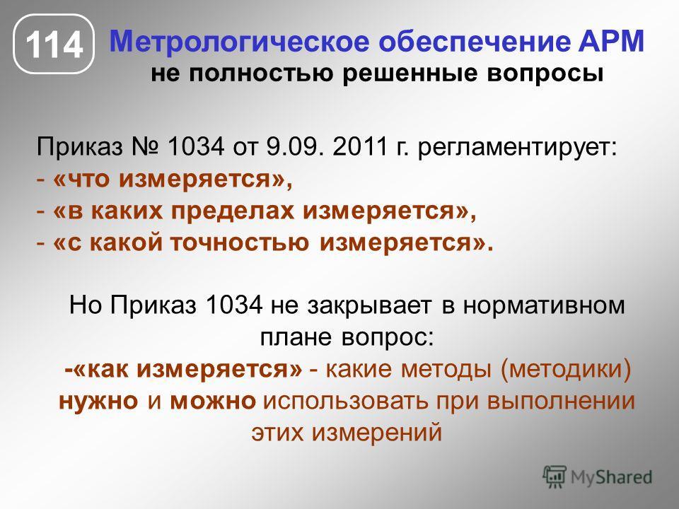 114 Метрологическое обеспечение АРМ не полностью решенные вопросы Приказ 1034 от 9.09. 2011 г. регламентирует: - «что измеряется», - «в каких пределах измеряется», - «с какой точностью измеряется». Но Приказ 1034 не закрывает в нормативном плане вопр