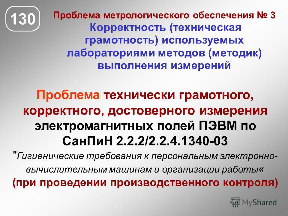 130 Проблема метрологического обеспечения 3 Корректность (техническая грамотность) используемых лабораториями методов (методик) выполнения измерений Проблема технически грамотного, корректного, достоверного измерения электромагнитных полей ПЭВМ по Са