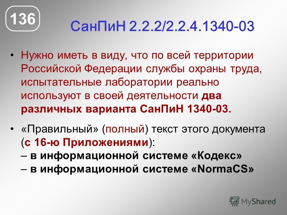 СанПиН 2.2.2/2.2.4.1340-03 Нужно иметь в виду, что по всей территории Российской Федерации службы охраны труда, испытательные лаборатории реально используют в своей деятельности два различных варианта СанПиН 1340-03. «Правильный» (полный) текст этого