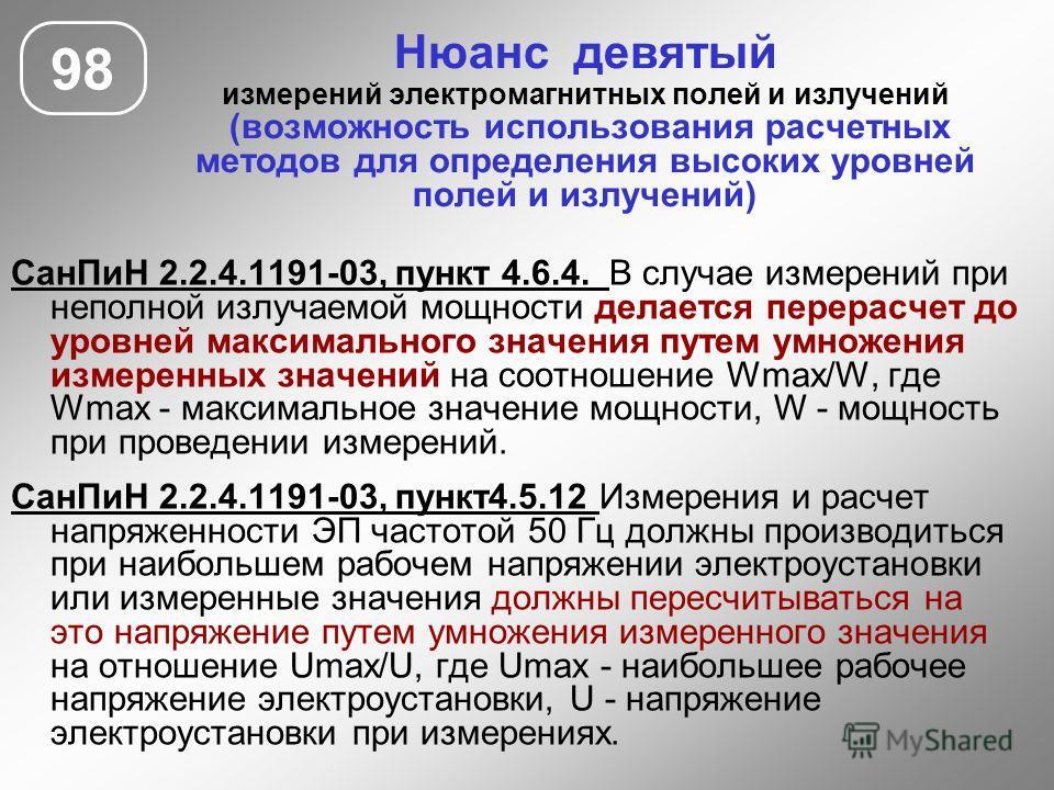 Нюанс девятый измерений электромагнитных полей и излучений (возможность использования расчетных методов для определения высоких уровней полей и излучений) 98 СанПиН 2.2.4.1191-03, пункт 4.6.4. В случае измерений при неполной излучаемой мощности делае