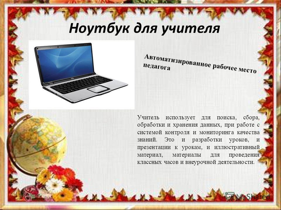 Ноутбук для учителя Учитель использует для поиска, сбора, обработки и хранения данных, при работе с системой контроля и мониторинга качества знаний. Это и разработки уроков, и презентации к урокам, и иллюстративный материал, материалы для проведения