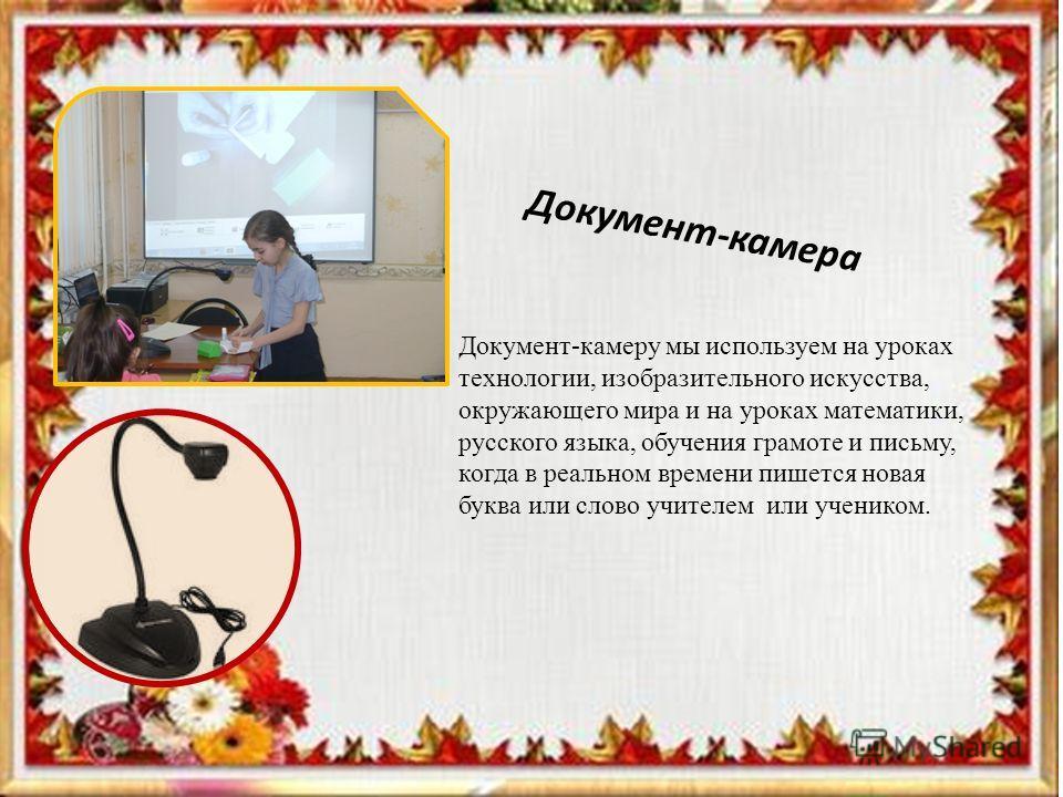 Интерактивная доска Документ-камера Документ-камеру мы используем на уроках технологии, изобразительного искусства, окружающего мира и на уроках математики, русского языка, обучения грамоте и письму, когда в реальном времени пишется новая буква или с