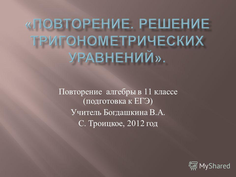 Повторение алгебры в 11 классе ( подготовка к ЕГЭ ) Учитель Богдашкина В. А. С. Троицкое, 2012 год