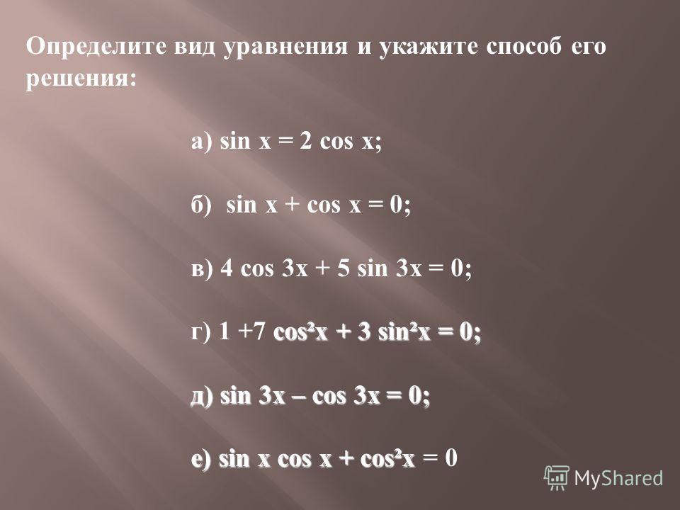 Определите вид уравнения и укажите способ его решения: а) sin x = 2 cos x; б) sin x + cos x = 0; в) 4 cos 3x + 5 sin 3x = 0; cos²x + 3 sin²x = 0; г) 1 +7 cos²x + 3 sin²x = 0; д) sin 3x – cos 3x = 0; д) sin 3x – cos 3x = 0; е) sin x cos x + cos²x е) s