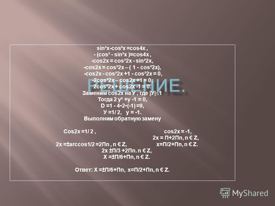 sin²x-cos²x =cos4x, - (cos² - sin²x )=cos4x, -cos2x = cos²2x - sin²2x, -cos2x = cos²2x – ( 1 - cos²2x), -cos2x - cos²2x +1 - cos²2x = 0, -2cos²2x – cos2x +1 = 0, 2cos²2x + cos2x -1 = 0. Заменим сos2x на У, где |У| 1 Тогда 2 у² +у -1 = 0, D =1 - 42(-1