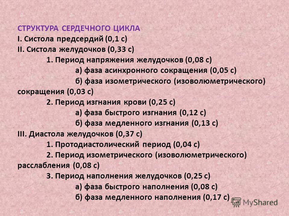 СТРУКТУРА СЕРДЕЧНОГО ЦИКЛА I. Систола предсердий (0,1 с) II. Систола желудочков (0,33 с) 1. Период напряжения желудочков (0,08 с) а) фаза асинхронного сокращения (0,05 с) б) фаза изометрического (изоволюметрического) сокращения (0,03 с) 2. Период изг