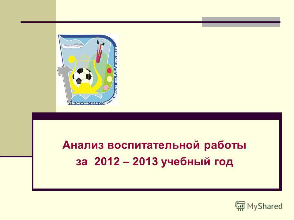 Анализ воспитательной работы за 2012 – 2013 учебный год