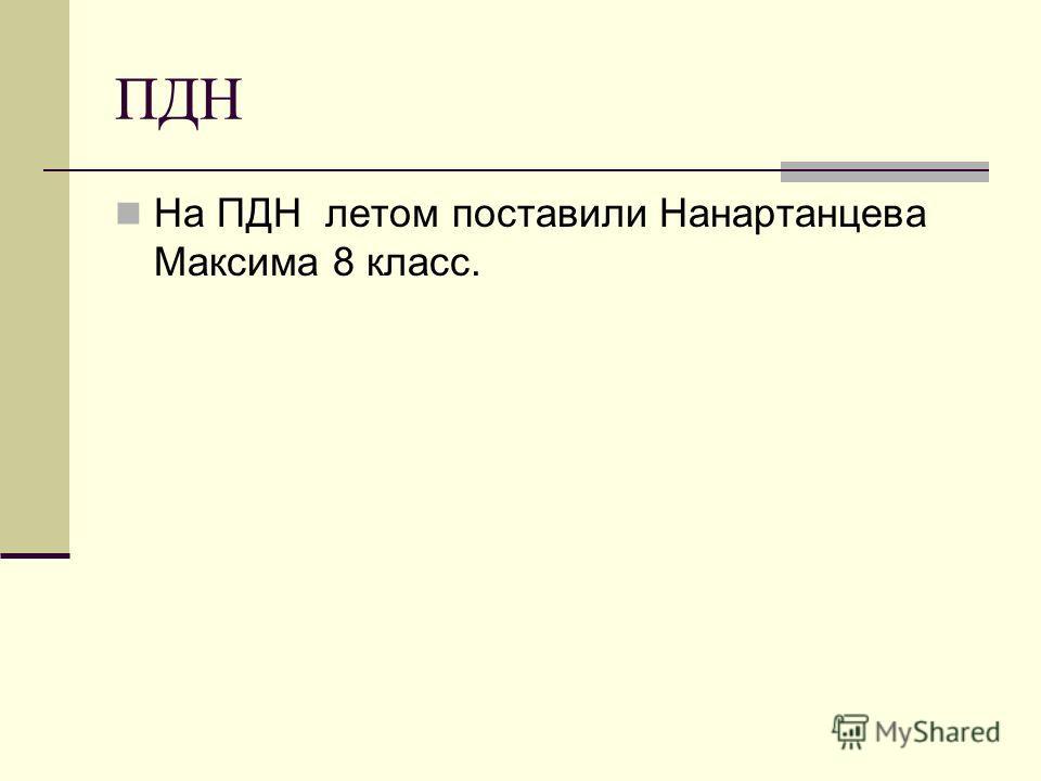 ПДН На ПДН летом поставили Нанартанцева Максима 8 класс.