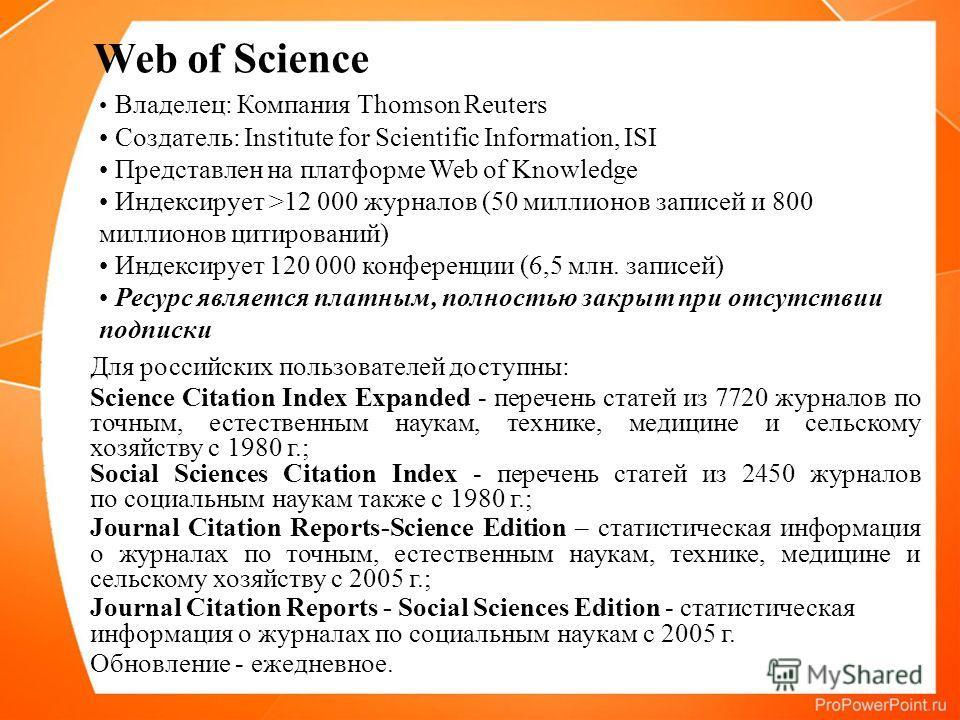 Владелец: Компания Thomson Reuters Создатель: Institute for Scientific Information, ISI Представлен на платформе Web of Knowledge Индексирует >12 000 журналов (50 миллионов записей и 800 миллионов цитирований) Индексирует 120 000 конференции (6,5 млн