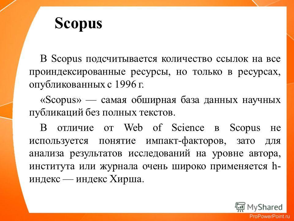 В Scopus подсчитывается количество ссылок на все проиндексированные ресурсы, но только в ресурсах, опубликованных с 1996 г. «Scopus» самая обширная база данных научных публикаций без полных текстов. В отличие от Web of Science в Scopus не используетс