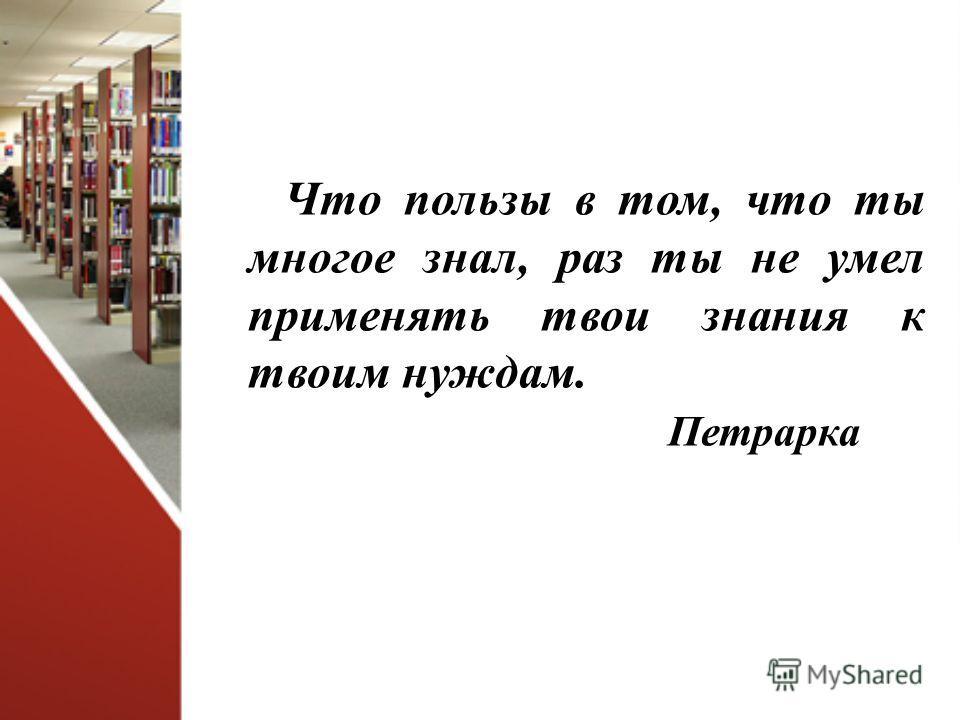 Что пользы в том, что ты многое знал, раз ты не умел применять твои знания к твоим нуждам. Петрарка