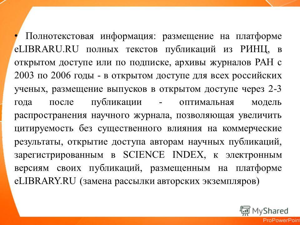 Полнотекстовая информация: размещение на платформе eLIBRARU.RU полных текстов публикаций из РИНЦ, в открытом доступе или по подписке, архивы журналов РАН с 2003 по 2006 годы - в открытом доступе для всех российских ученых, размещение выпусков в откры