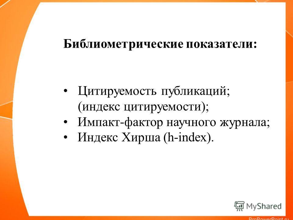 Библиометрические показатели: Цитируемость публикаций; (индекс цитируемости); Импакт-фактор научного журнала; Индекс Хирша (h-index).