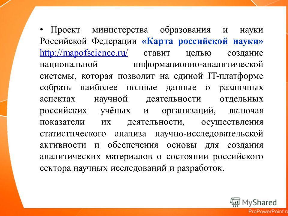 Проект министерства образования и науки Российской Федерации «Карта российской науки» http://mapofscience.ru/ ставит целью создание национальной информационно-аналитической системы, которая позволит на единой IT-платформе собрать наиболее полные данн