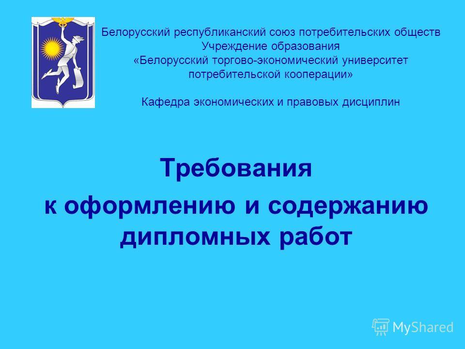 Белорусский республиканский союз потребительских обществ Учреждение образования «Белорусский торгово-экономический университет потребительской кооперации» Кафедра экономических и правовых дисциплин Требования к оформлению и содержанию дипломных работ