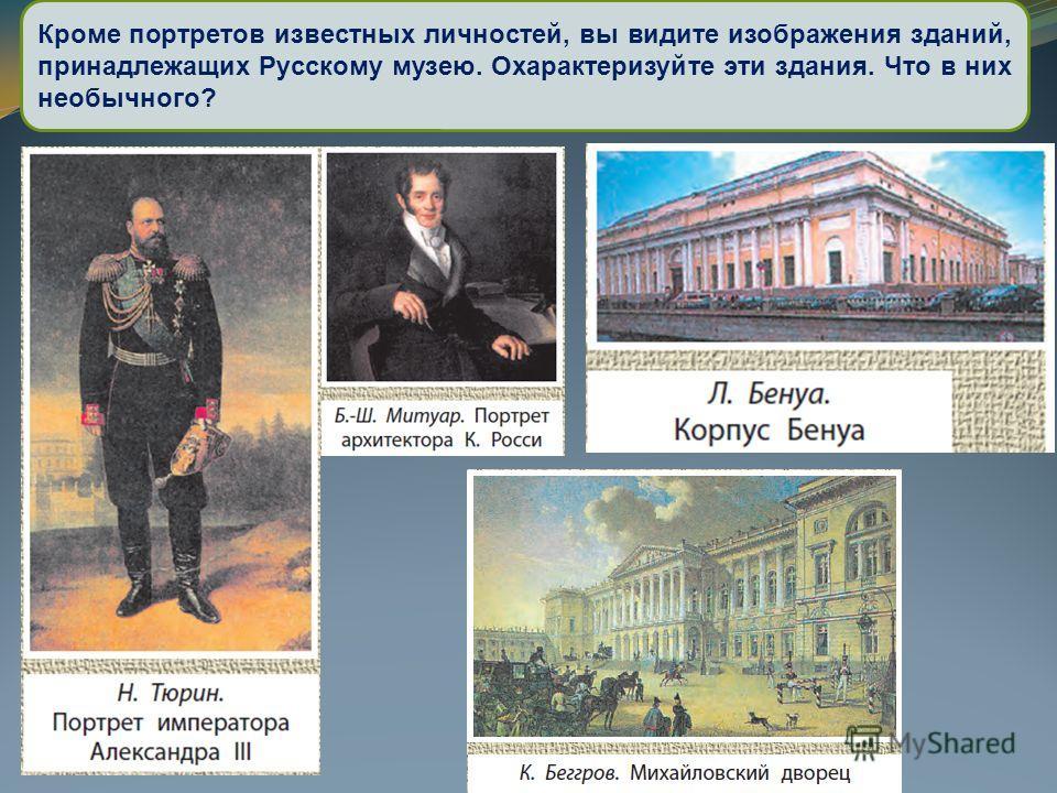Кроме портретов известных личностей, вы видите изображения зданий, принадлежащих Русскому музею. Охарактеризуйте эти здания. Что в них необычного?