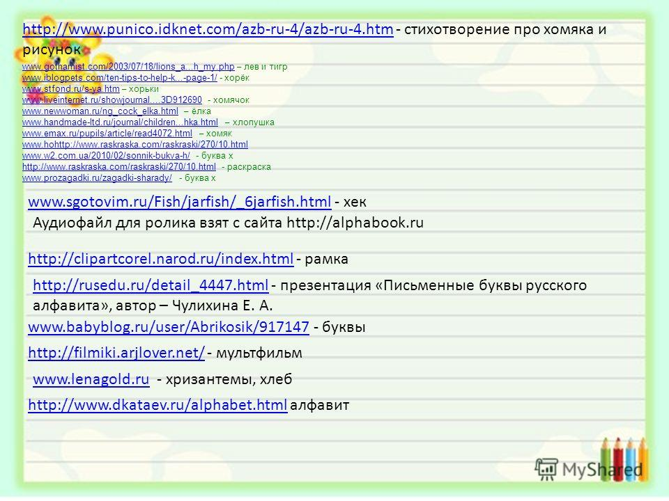 http://www.punico.idknet.com/azb-ru-4/azb-ru-4.htmhttp://www.punico.idknet.com/azb-ru-4/azb-ru-4.htm - стихотворение про хомяка и рисунок www.gothamist.com/2003/07/18/lions_a...h_my.phpwww.gothamist.com/2003/07/18/lions_a...h_my.php – лев и тигр www.