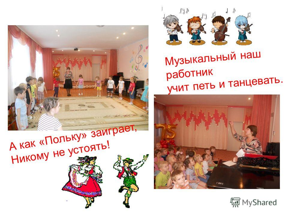 Музыкальный наш работник учит петь и танцевать. А как «Польку» заиграет, Никому не устоять!