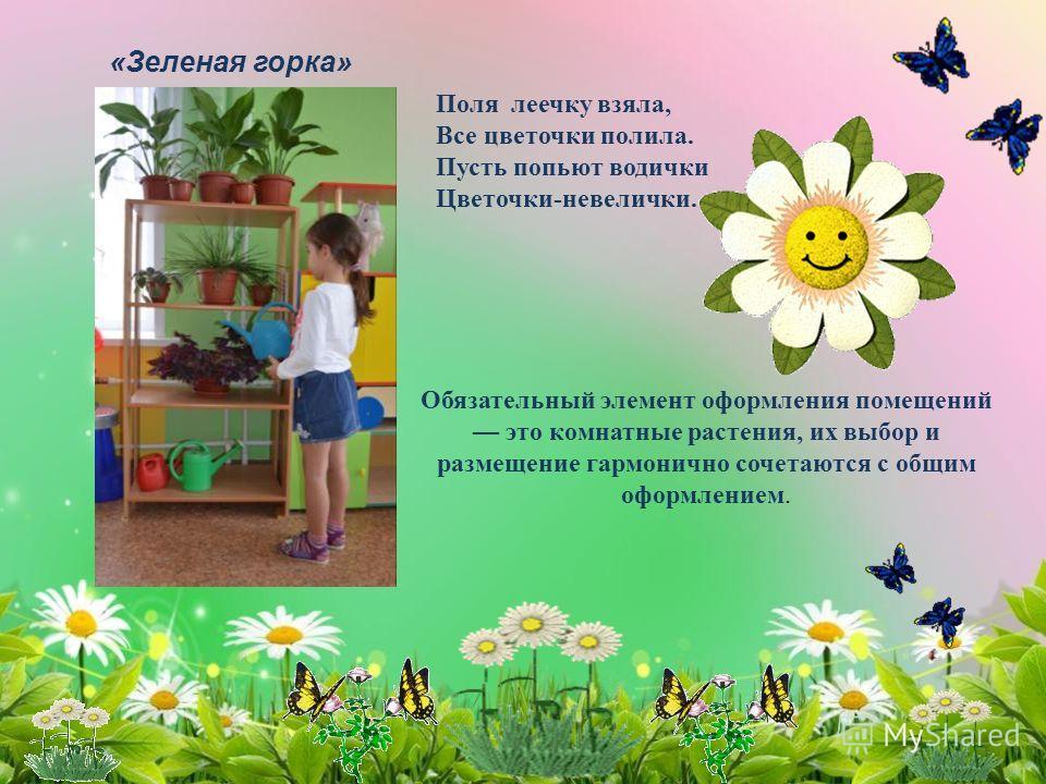 «Зеленая горка» Поля леечку взяла, Все цветочки полила. Пусть попьют водички Цветочки-невелички. Обязательный элемент оформления помещений это комнатные растения, их выбор и размещение гармонично сочетаются с общим оформлением.