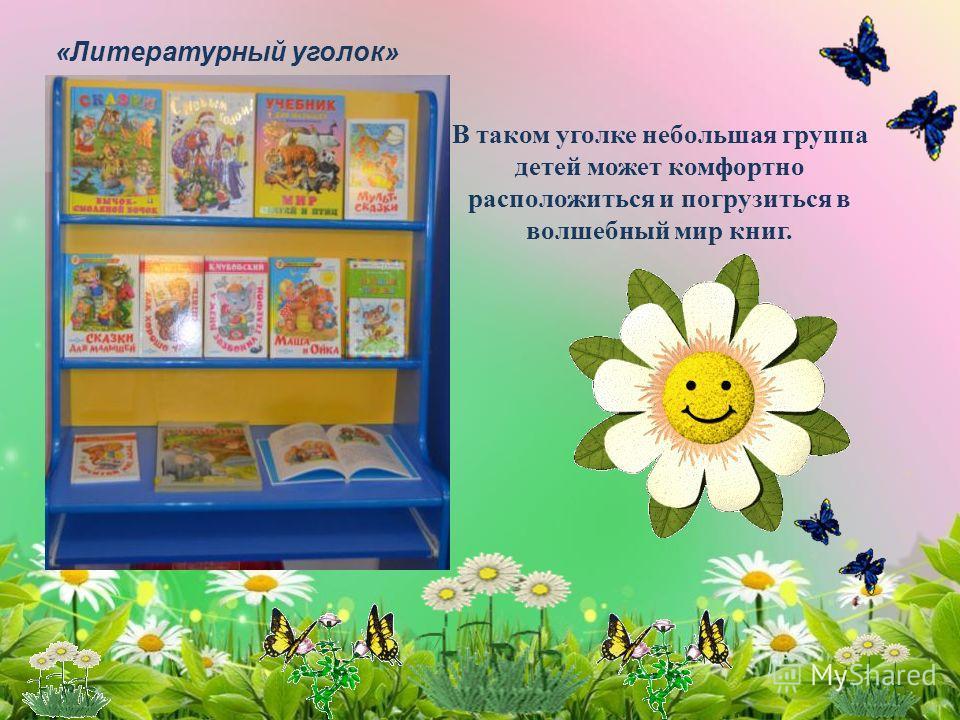 «Литературный уголок» В таком уголке небольшая группа детей может комфортно расположиться и погрузиться в волшебный мир книг.
